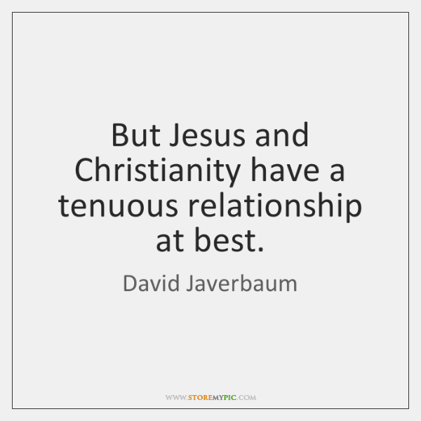 But Jesus and Christianity have a tenuous relationship at best.