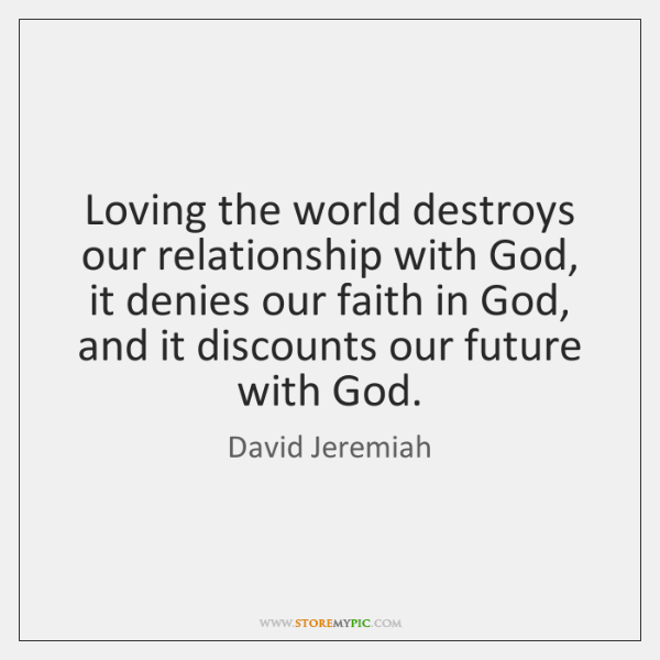 Loving The World Destroys Our Relationship With God It Denies Our