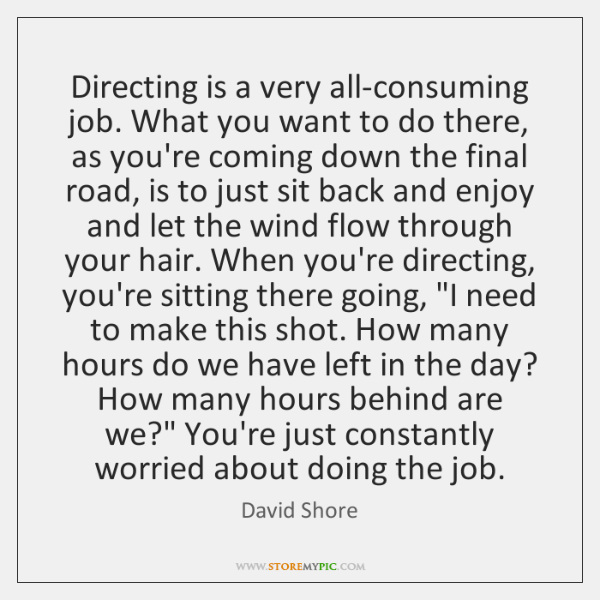 Directing is a very all-consuming job. What you want to do there, ...