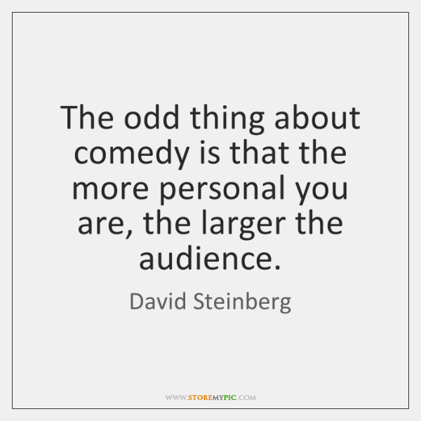 The odd thing about comedy is that the more personal you are, ...