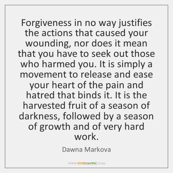 Forgiveness in no way justifies the actions that caused your wounding, nor ...