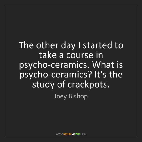 Joey Bishop: The other day I started to take a course in psycho-ceramics....