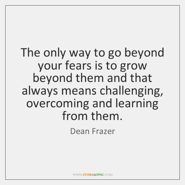 The only way to go beyond your fears is to grow beyond ...