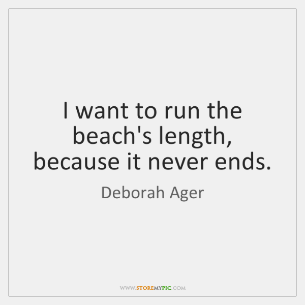 I want to run the beach's length, because it never ends.