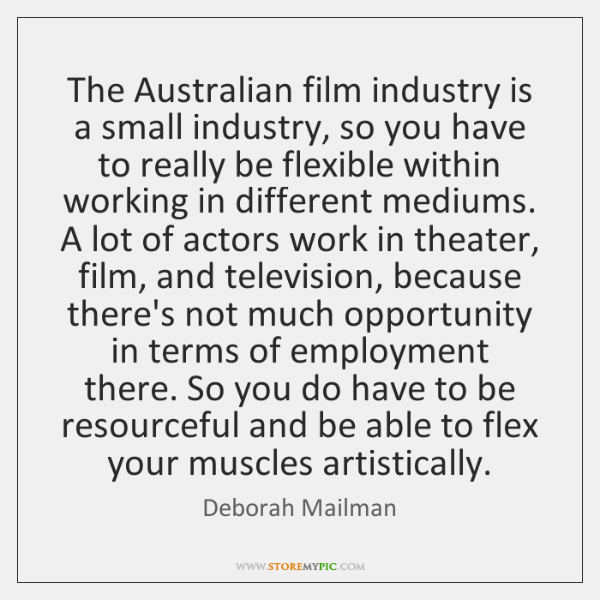 The Australian film industry is a small industry, so you have to ...