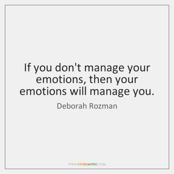If you don't manage your emotions, then your emotions will manage you.