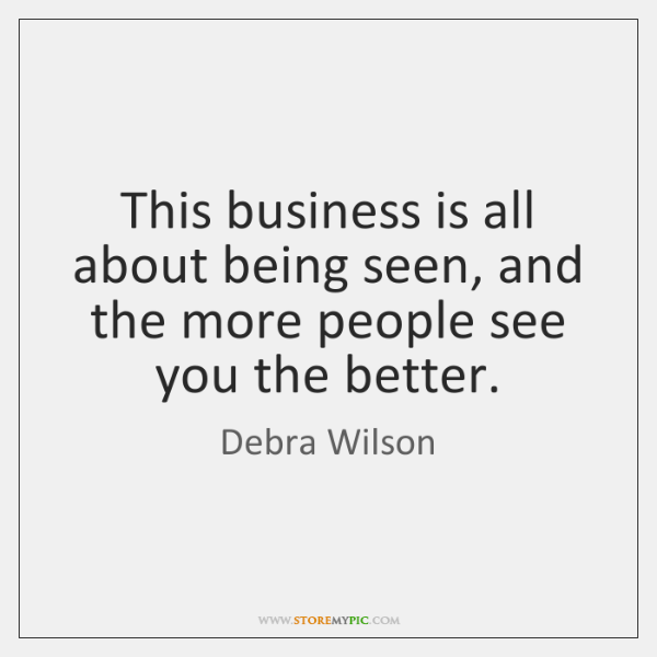 This business is all about being seen, and the more people see ...