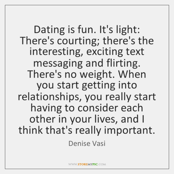 Dating is fun. It's light: There's courting; there's the interesting, exciting text ...