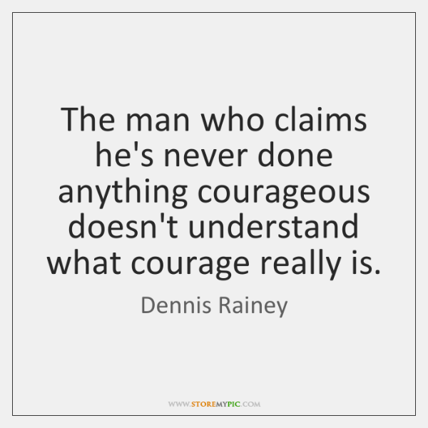 The man who claims he's never done anything courageous doesn't understand what ...