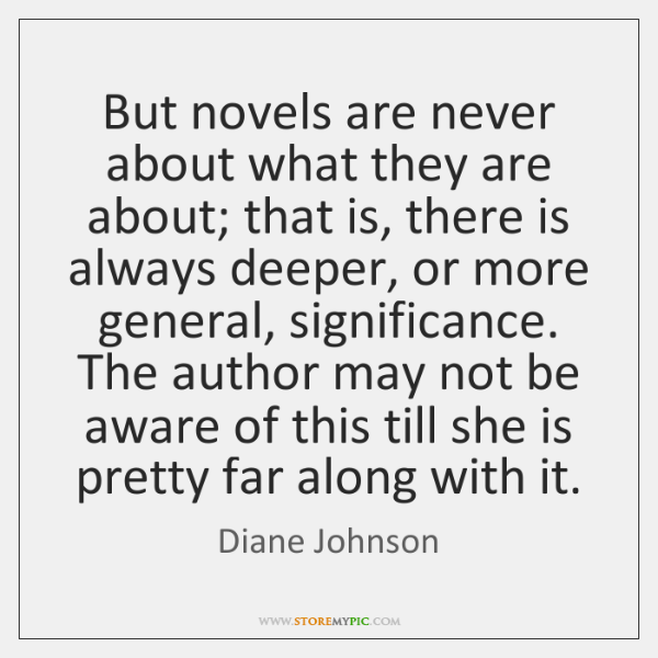 But novels are never about what they are about; that is, there ...
