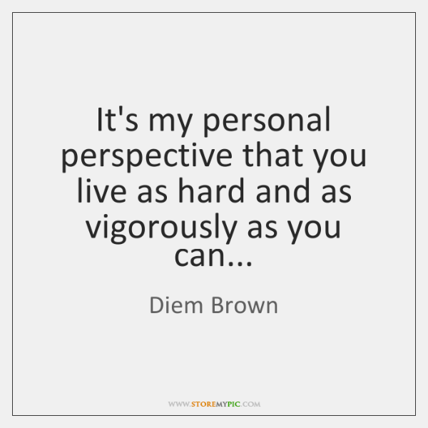 It's my personal perspective that you live as hard and as vigorously ...