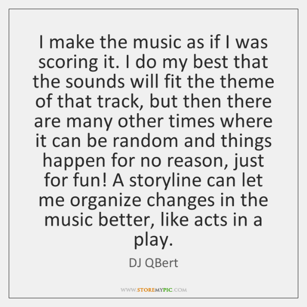 I make the music as if I was scoring it. I do ...