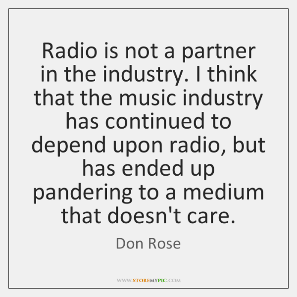 Radio is not a partner in the industry. I think that the ...