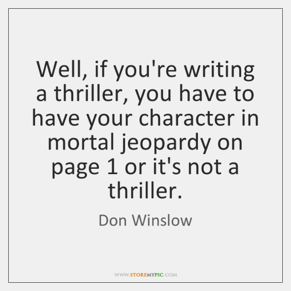 Well, if you're writing a thriller, you have to have your character ...