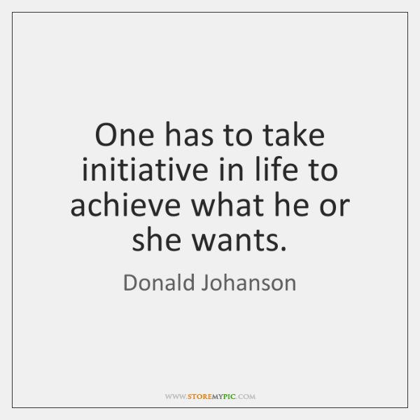 One has to take initiative in life to achieve what he or ...