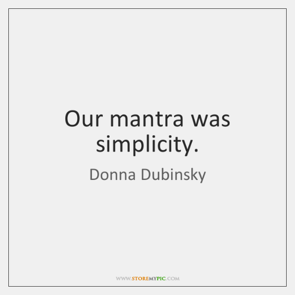 Our mantra was simplicity.