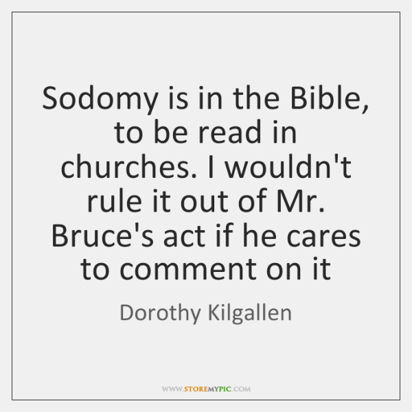 Sodomy is in the Bible, to be read in churches. I wouldn't ...