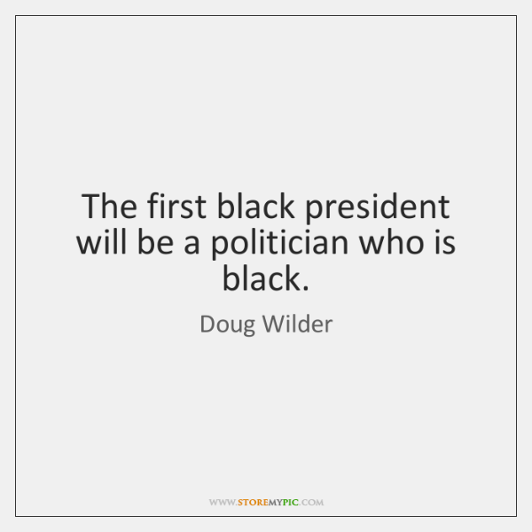 The first black president will be a politician who is black.