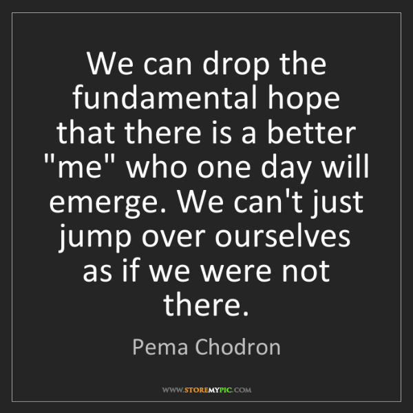 Pema Chodron: We can drop the fundamental hope that there is a better...