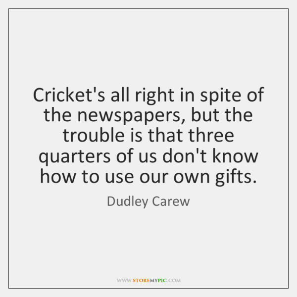 Cricket's all right in spite of the newspapers, but the trouble is ...