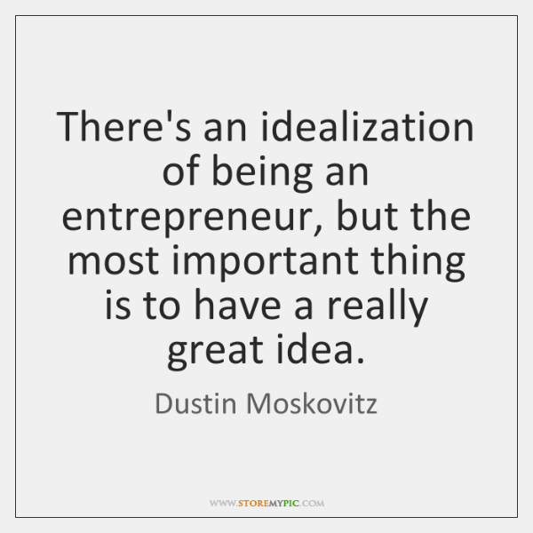 There's an idealization of being an entrepreneur, but the most important thing ...