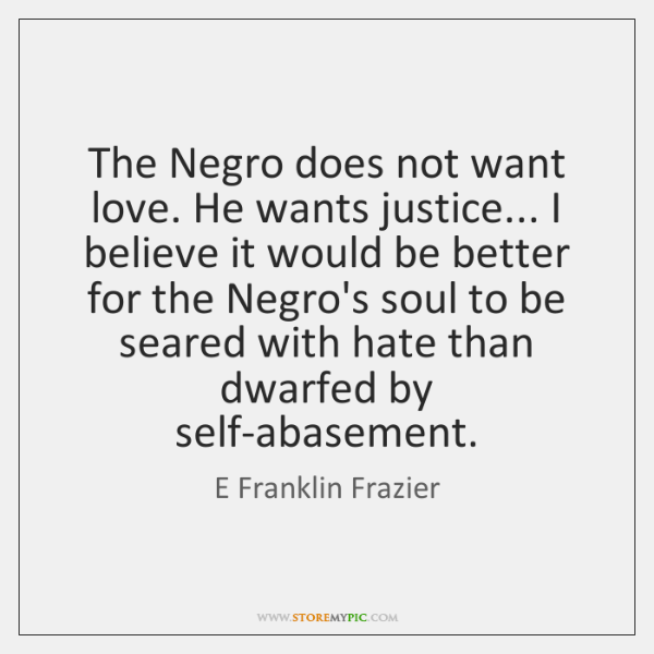 The Negro does not want love. He wants justice... I believe it ...