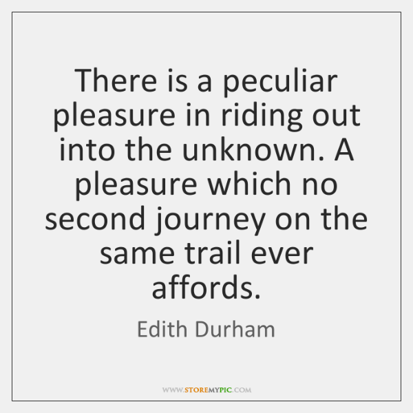 There is a peculiar pleasure in riding out into the unknown. A ...