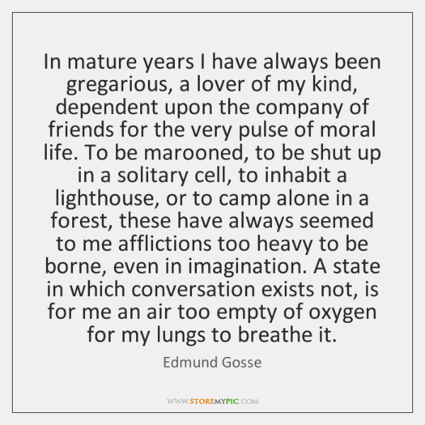 In mature years I have always been gregarious, a lover of my ...
