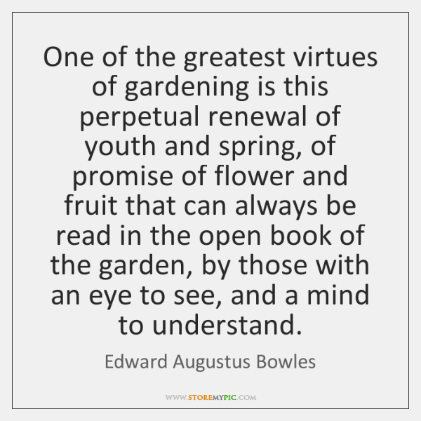 One of the greatest virtues of gardening is this perpetual renewal of ...