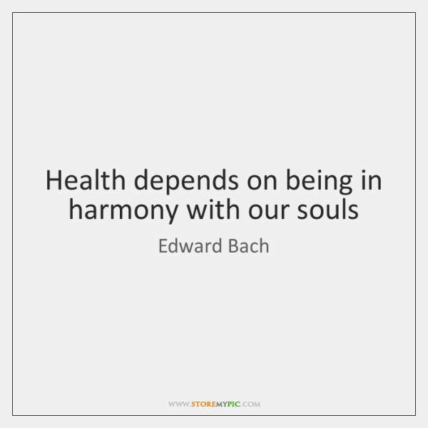 Health depends on being in harmony with our souls