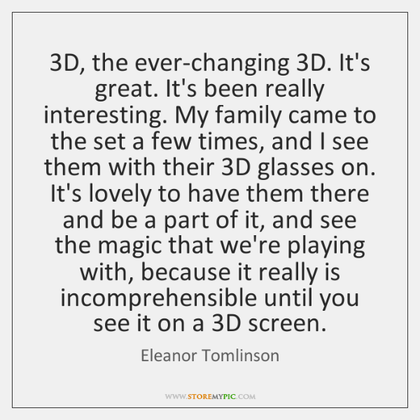 3D, the ever-changing 3D. It's great. It's been really interesting. My family ...