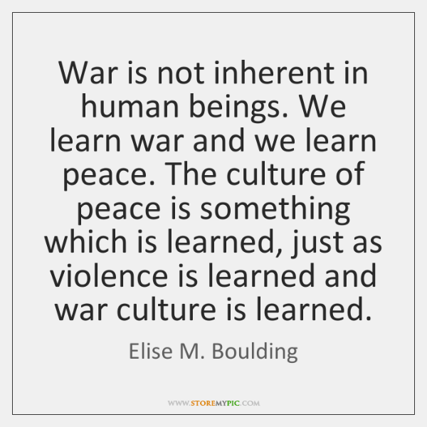 War is not inherent in human beings. We learn war and we ...