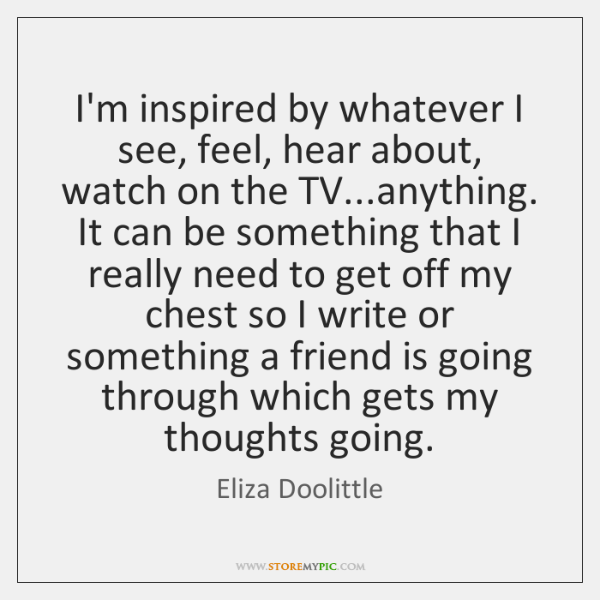 I'm inspired by whatever I see, feel, hear about, watch on the ...