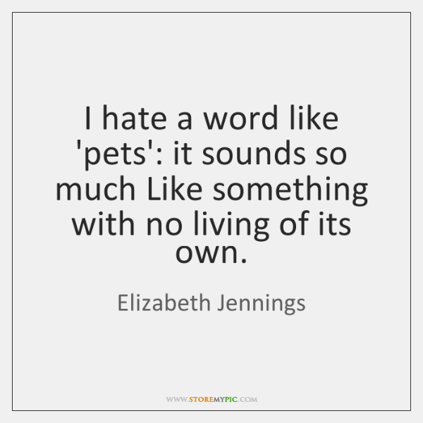 I hate a word like 'pets': it sounds so much Like something ...
