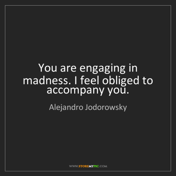Alejandro Jodorowsky: You are engaging in madness. I feel obliged to accompany...