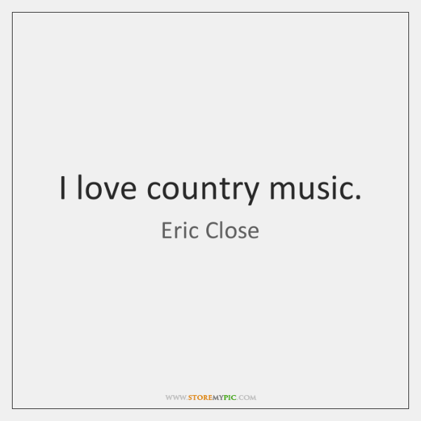 I love country music.