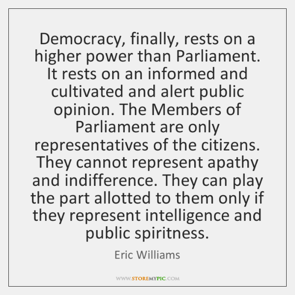 Democracy, finally, rests on a higher power than Parliament. It rests on ...