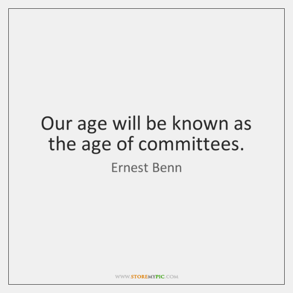 Our age will be known as the age of committees.