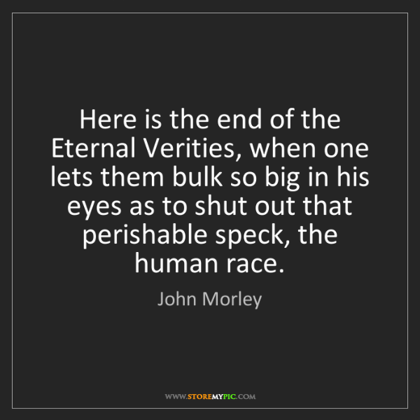 John Morley: Here is the end of the Eternal Verities, when one lets...