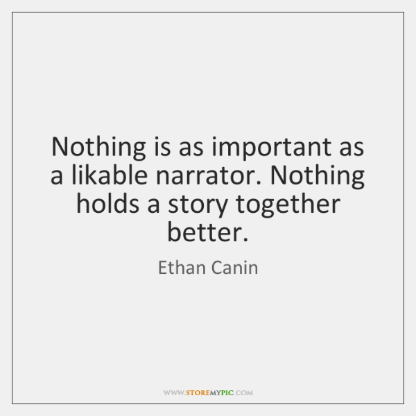 Nothing is as important as a likable narrator. Nothing holds a story ...