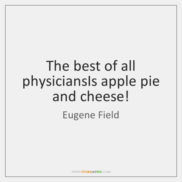 The best of all physiciansIs apple pie and cheese!