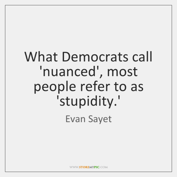 What Democrats call 'nuanced', most people refer to as 'stupidity.'
