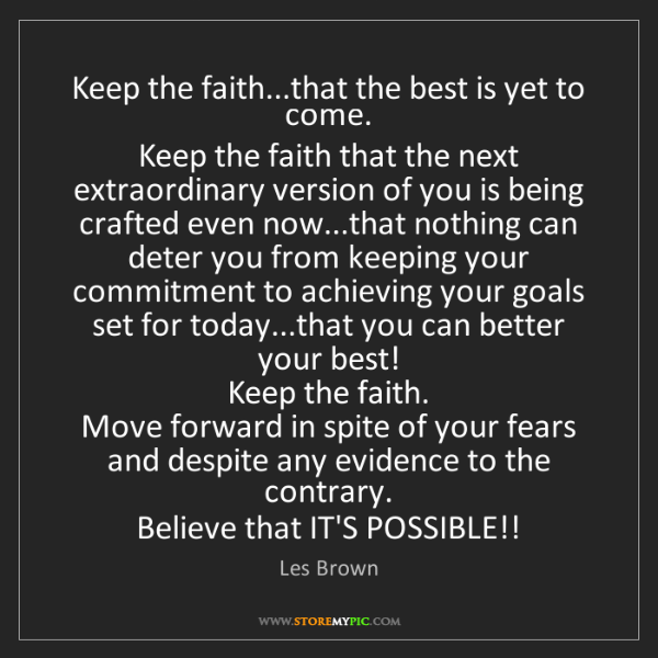 Les Brown: Keep the faith...that the best is yet to come.   Keep...