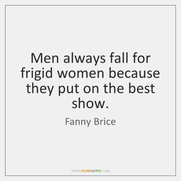Men always fall for frigid women because they put on the best ...