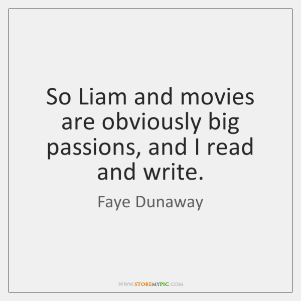 So Liam and movies are obviously big passions, and I read and ...