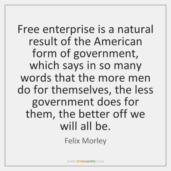 Free enterprise is a natural result of the American form of government, ...