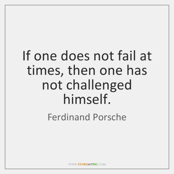 If one does not fail at times, then one has not challenged ...