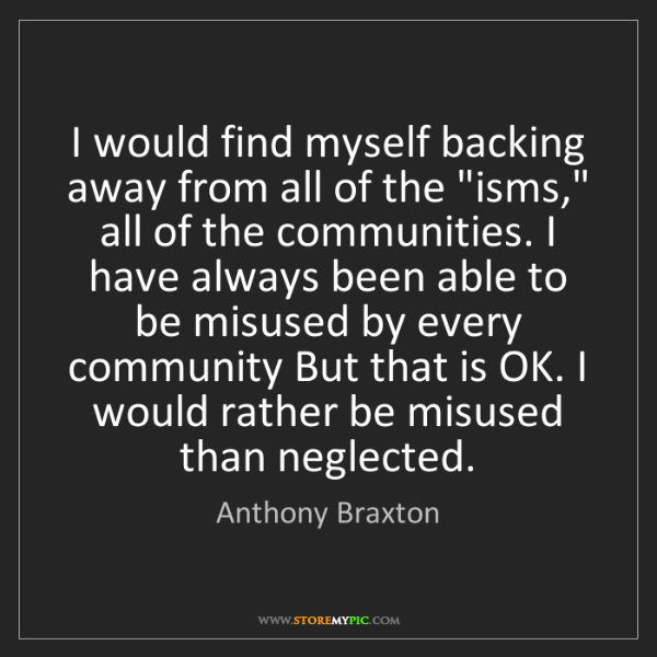 """Anthony Braxton: I would find myself backing away from all of the """"isms,""""..."""