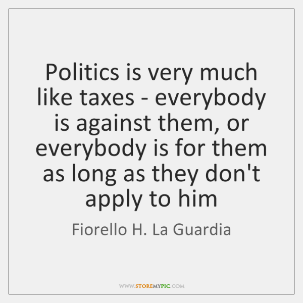 Politics is very much like taxes - everybody is against them, or ...