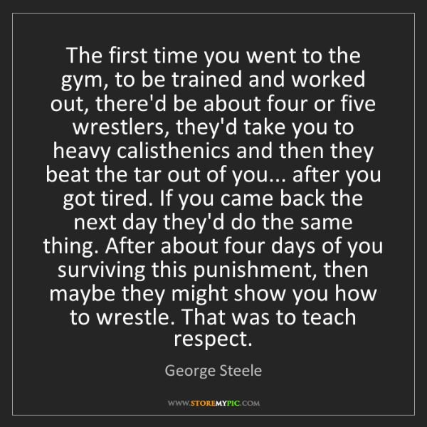 George Steele: The first time you went to the gym, to be trained and...
